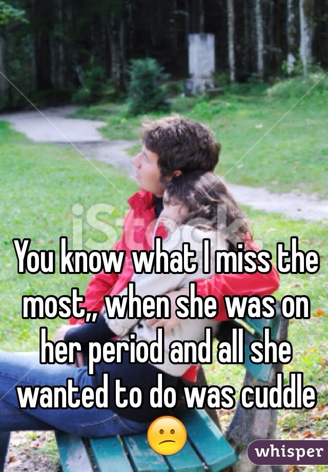 You know what I miss the most,, when she was on her period and all she wanted to do was cuddle 😕
