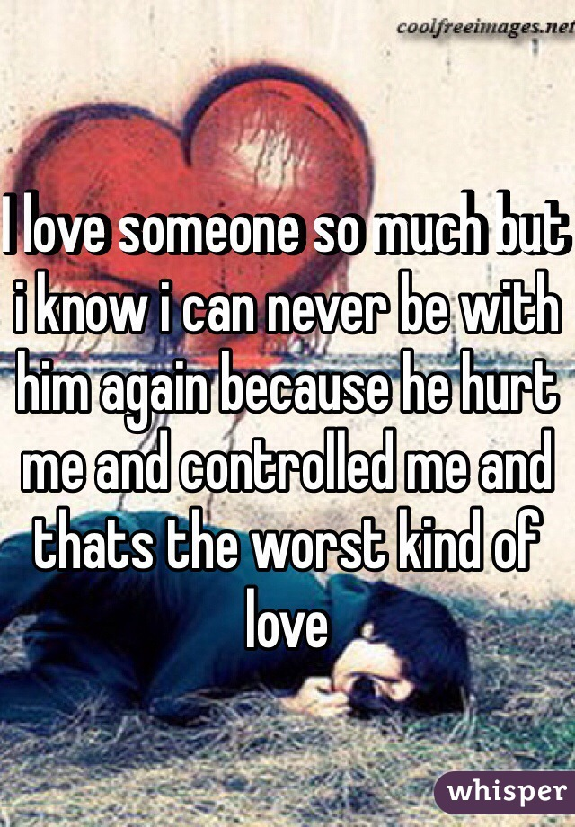 I love someone so much but i know i can never be with him again because he hurt me and controlled me and thats the worst kind of love