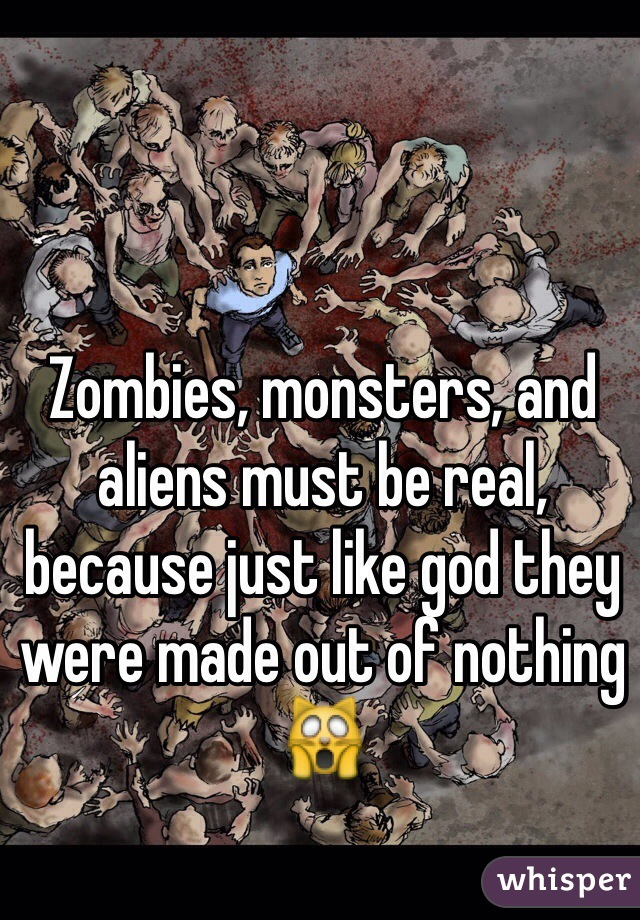 Zombies, monsters, and aliens must be real, because just like god they were made out of nothing 🙀