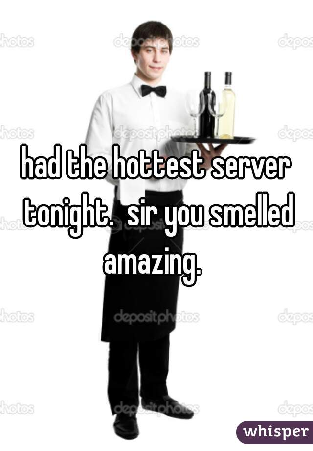 had the hottest server tonight.  sir you smelled amazing.