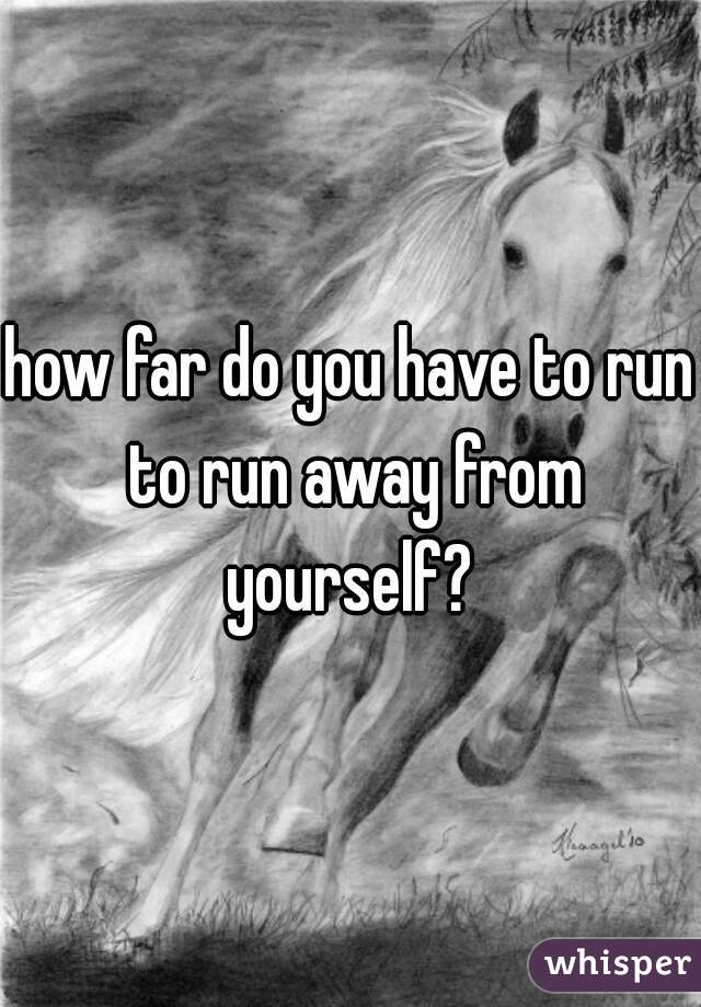how far do you have to run to run away from yourself?
