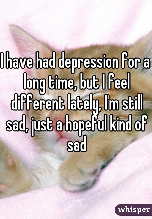 I have had depression for a long time, but I feel different lately, I'm still sad, just a hopeful kind of sad