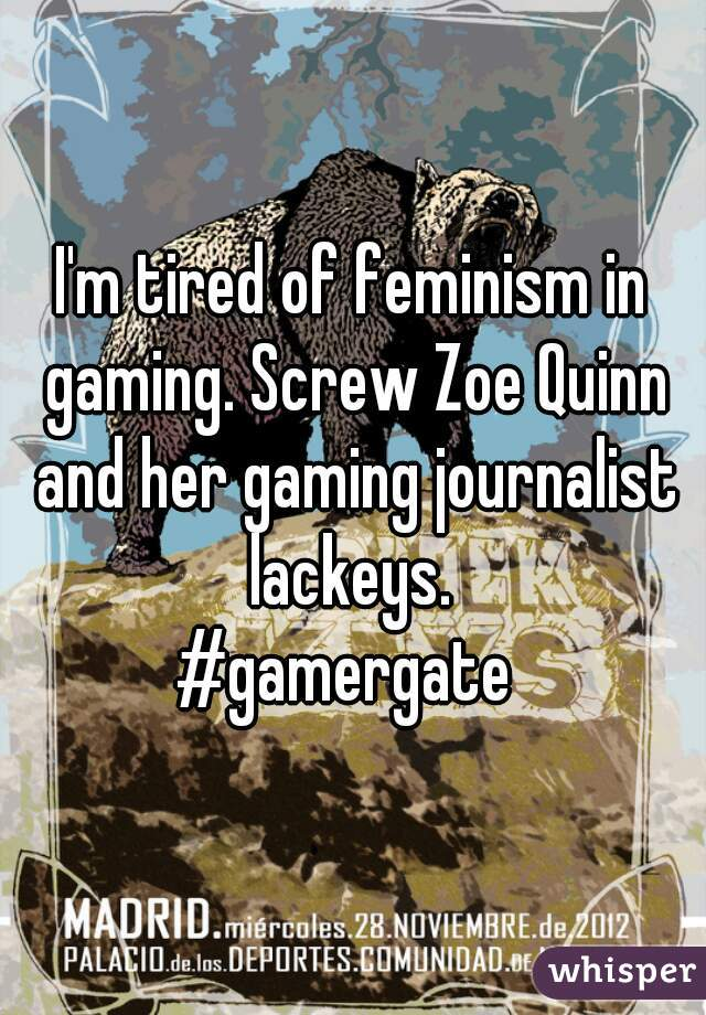 I'm tired of feminism in gaming. Screw Zoe Quinn and her gaming journalist lackeys.   #gamergate