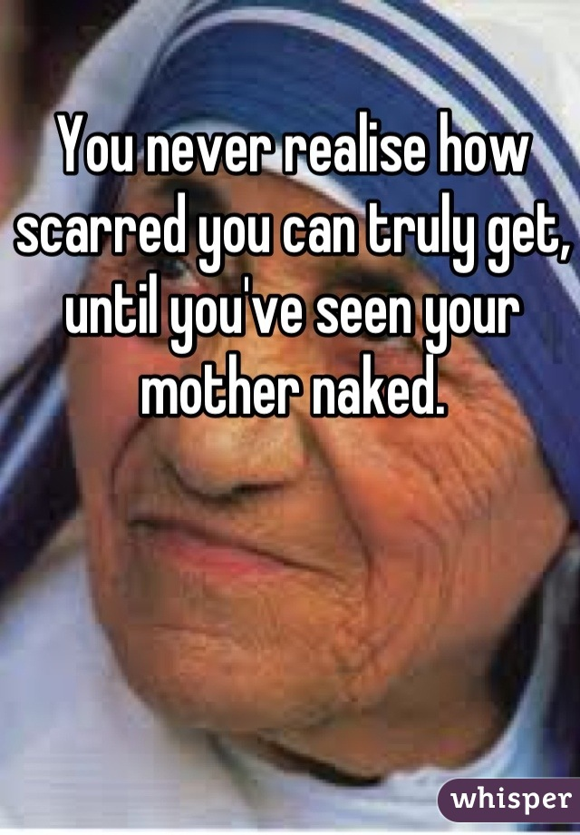 You never realise how scarred you can truly get, until you've seen your mother naked.