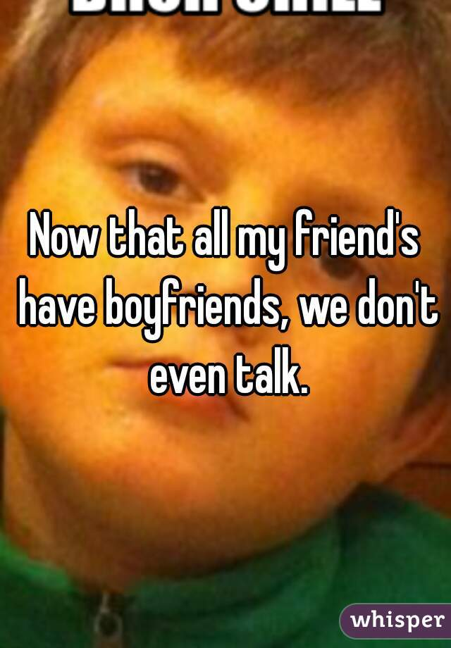 Now that all my friend's have boyfriends, we don't even talk.