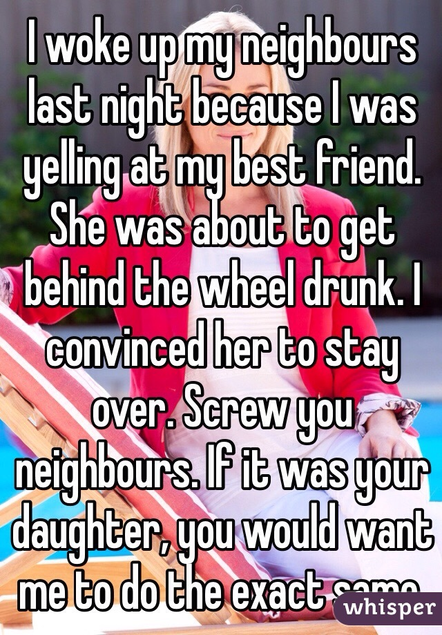 I woke up my neighbours last night because I was yelling at my best friend. She was about to get behind the wheel drunk. I convinced her to stay over. Screw you neighbours. If it was your daughter, you would want me to do the exact same.