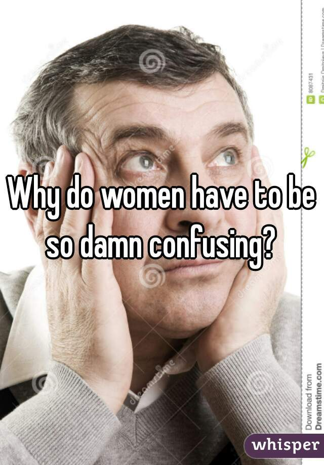 Why do women have to be so damn confusing?