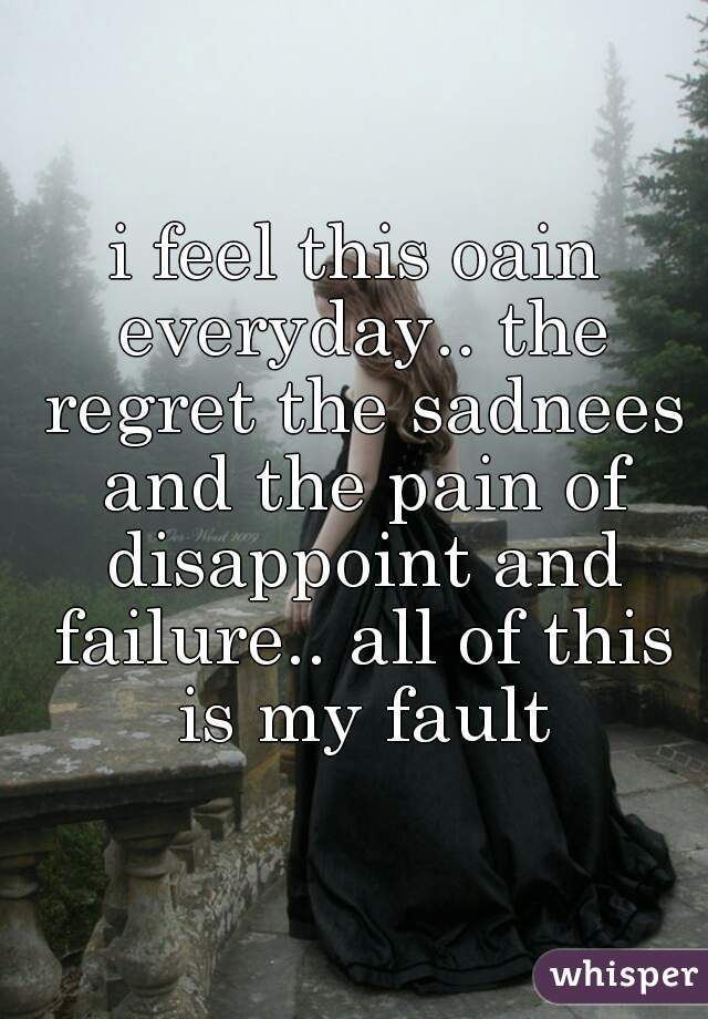 i feel this oain everyday.. the regret the sadnees and the pain of disappoint and failure.. all of this is my fault
