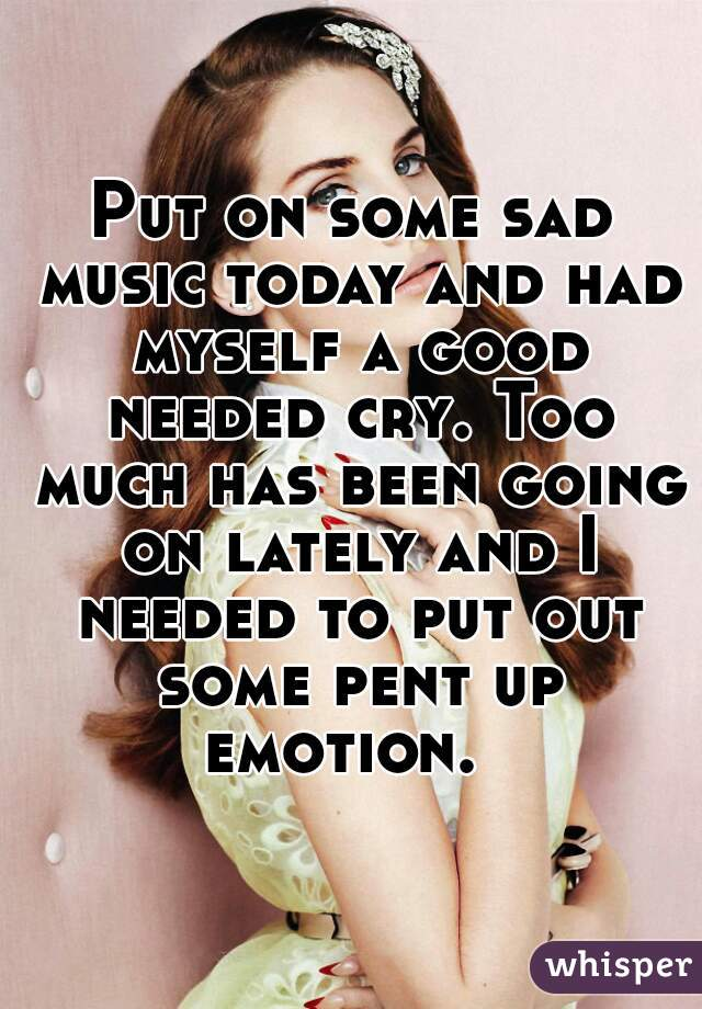 Put on some sad music today and had myself a good needed cry. Too much has been going on lately and I needed to put out some pent up emotion.
