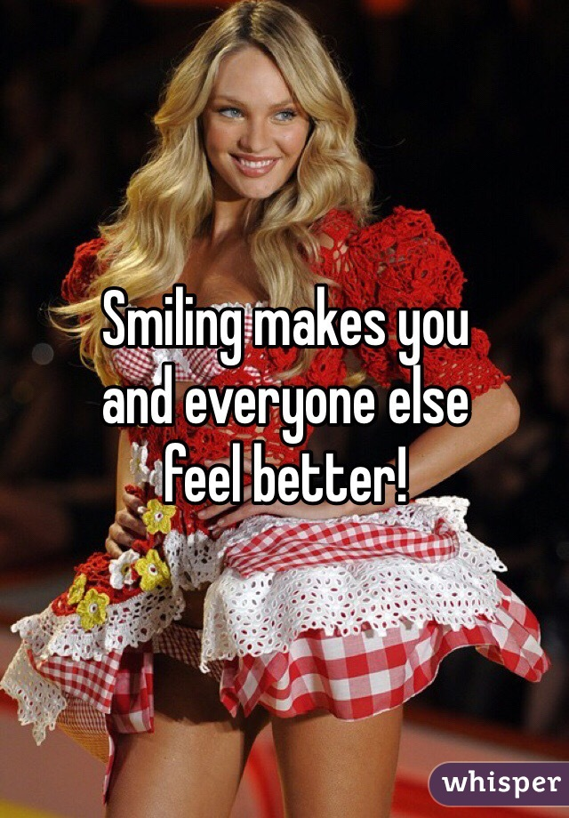 Smiling makes you and everyone else feel better!