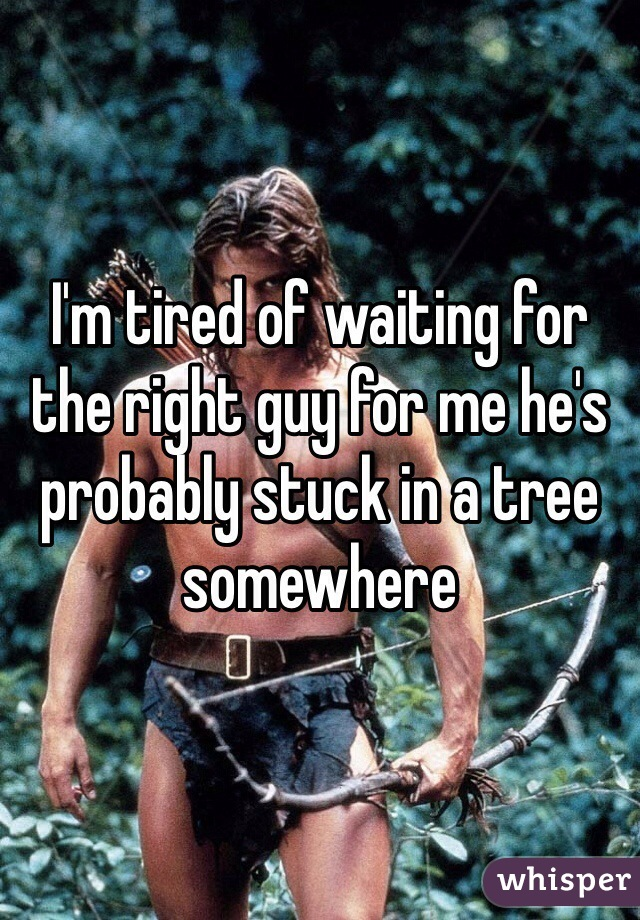 I'm tired of waiting for the right guy for me he's probably stuck in a tree somewhere