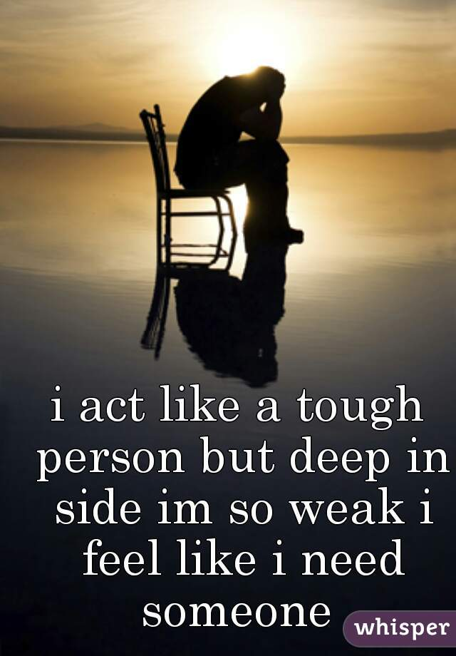 i act like a tough person but deep in side im so weak i feel like i need someone