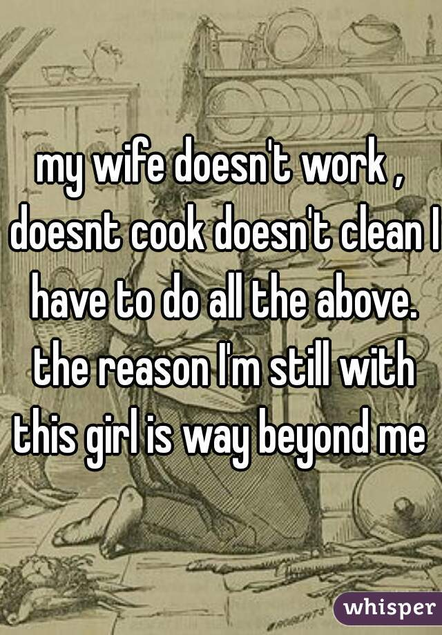 my wife doesn't work , doesnt cook doesn't clean I have to do all the above. the reason I'm still with this girl is way beyond me