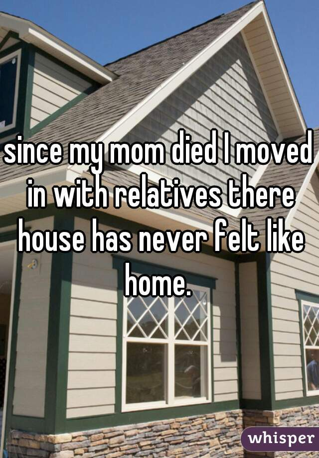 since my mom died I moved in with relatives there house has never felt like home.