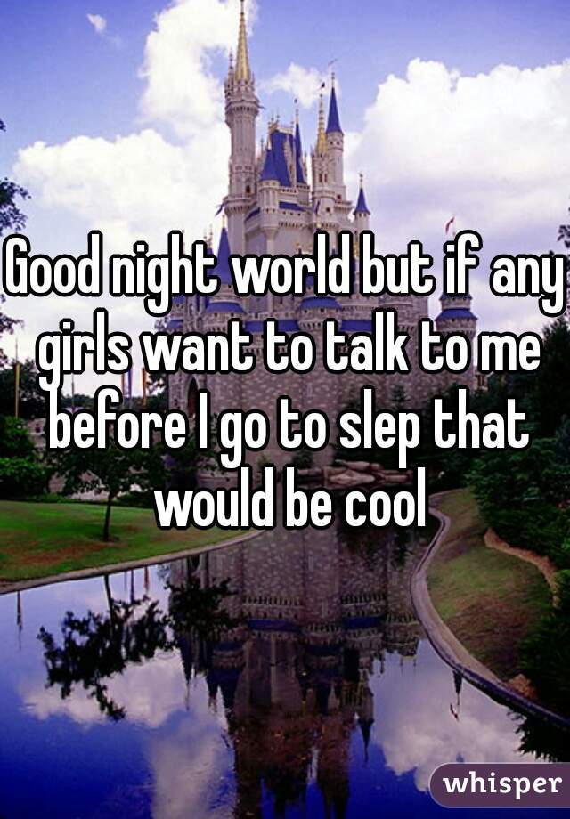 Good night world but if any girls want to talk to me before I go to slep that would be cool