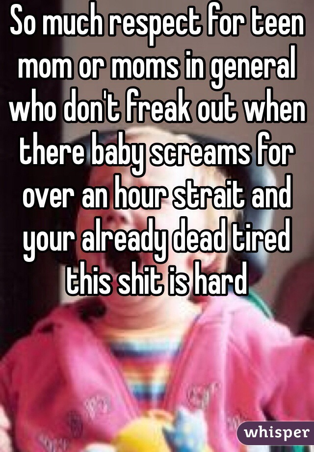 So much respect for teen mom or moms in general who don't freak out when there baby screams for over an hour strait and your already dead tired this shit is hard