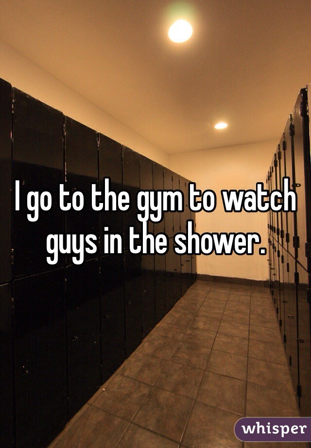 I go to the gym to watch guys in the shower.