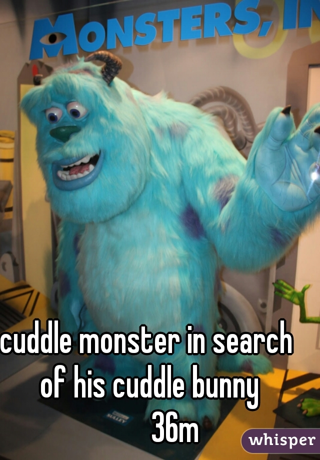 cuddle monster in search of his cuddle bunny          36m