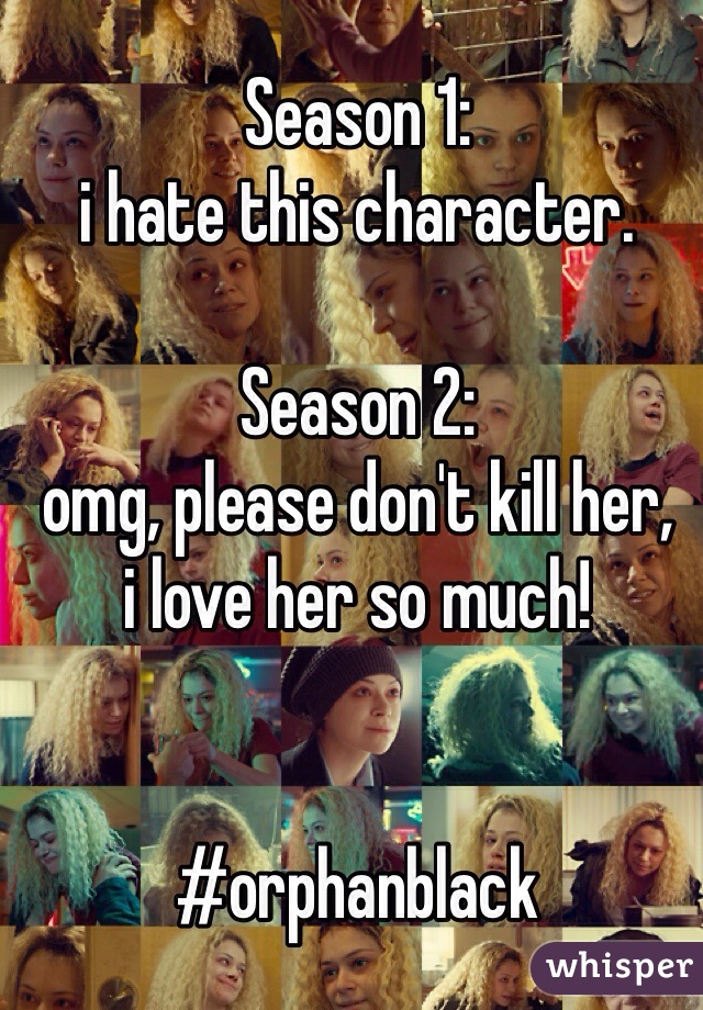 Season 1: i hate this character.  Season 2: omg, please don't kill her, i love her so much!   #orphanblack