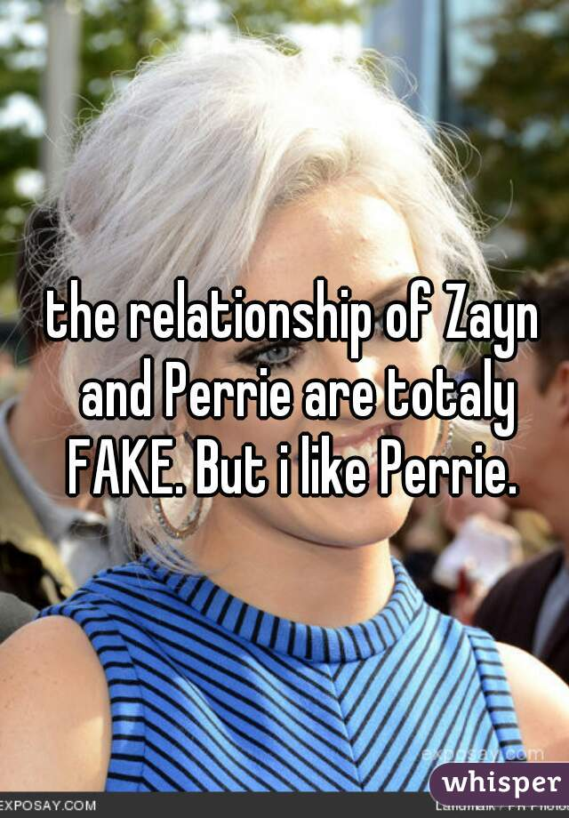 the relationship of Zayn and Perrie are totaly FAKE. But i like Perrie.