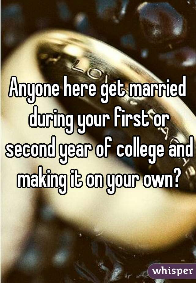 Anyone here get married during your first or second year of college and making it on your own?