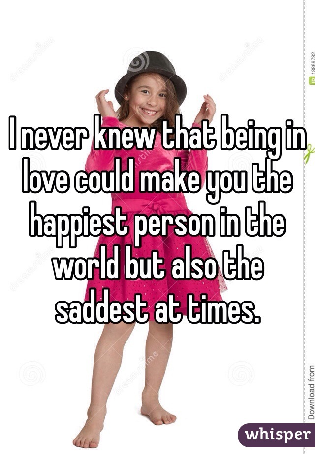 I never knew that being in love could make you the happiest person in the world but also the saddest at times.