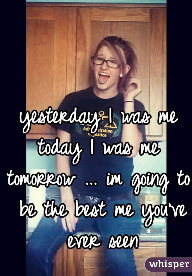 yesterday I was me today I was me tomorrow ... im going to be the best me you've ever seen