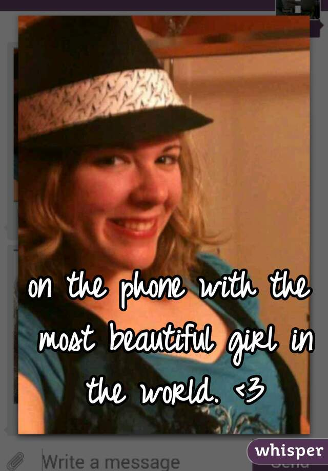 on the phone with the most beautiful girl in the world. <3