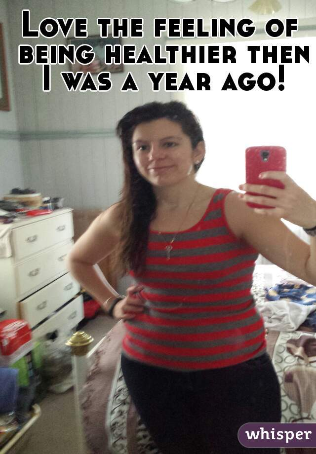 Love the feeling of being healthier then I was a year ago!