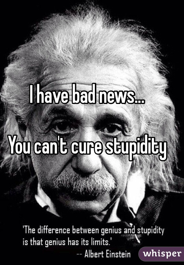 I have bad news...  You can't cure stupidity