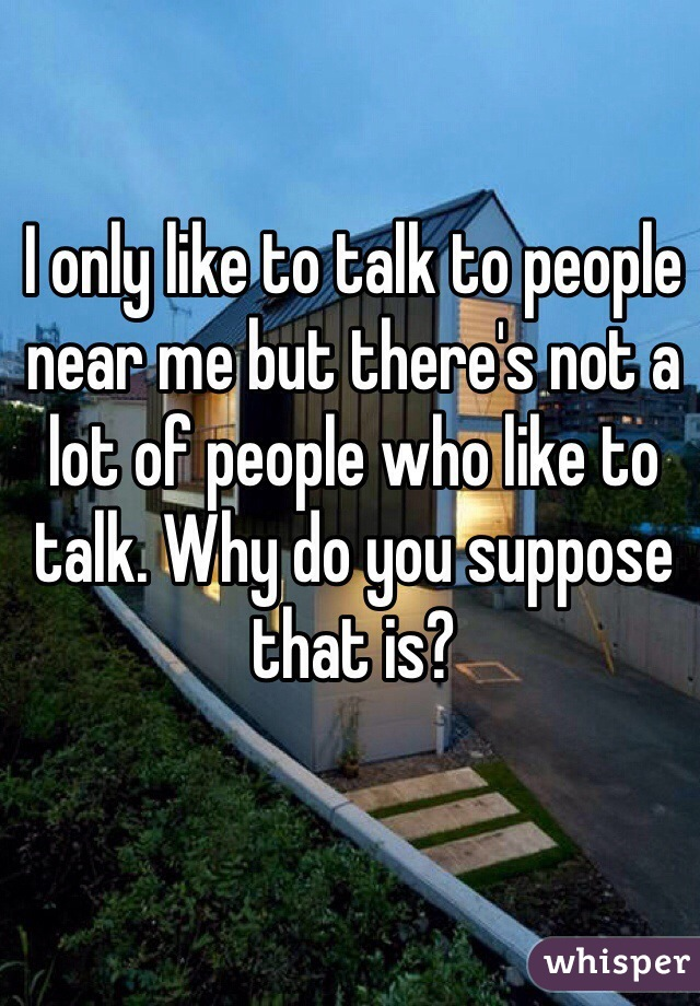I only like to talk to people near me but there's not a lot of people who like to talk. Why do you suppose that is?