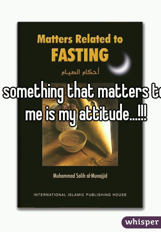 something that matters to me is my attitude...!!!