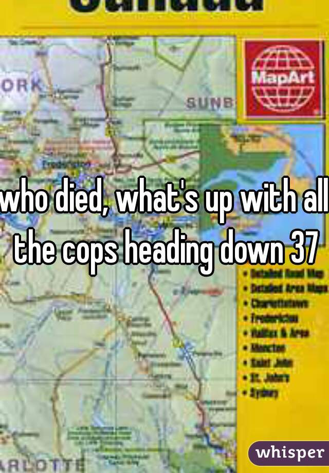 who died, what's up with all the cops heading down 37