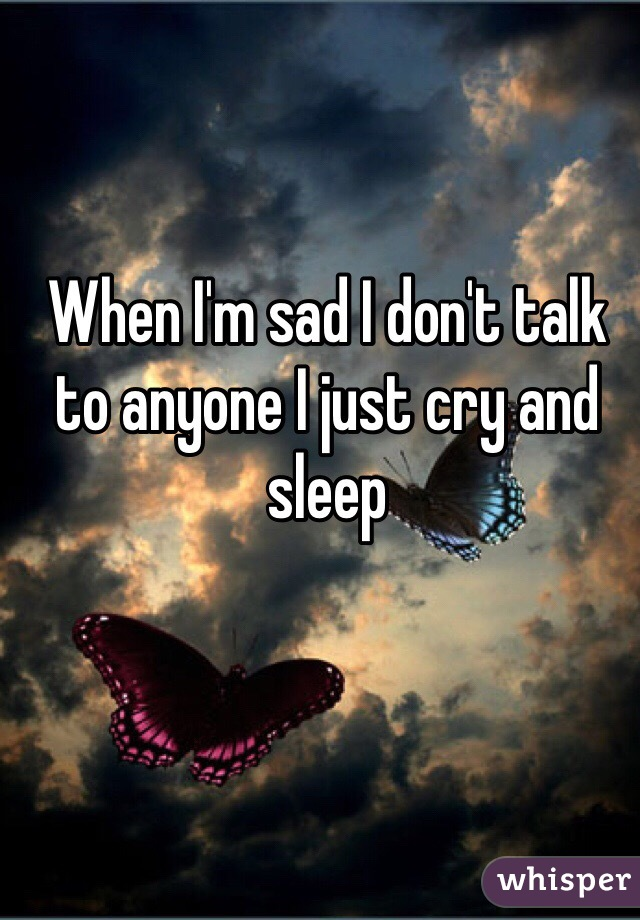 When I'm sad I don't talk to anyone I just cry and sleep