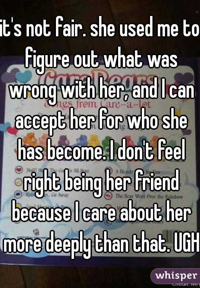 it's not fair. she used me to figure out what was wrong with her, and I can accept her for who she has become. I don't feel right being her friend because I care about her more deeply than that. UGH