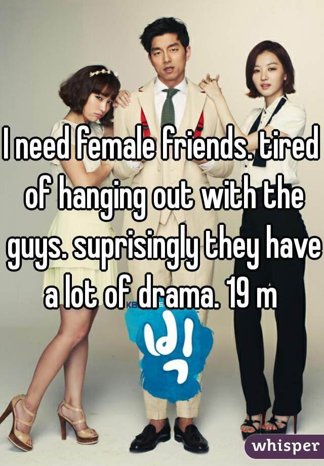 I need female friends. tired of hanging out with the guys. suprisingly they have a lot of drama. 19 m