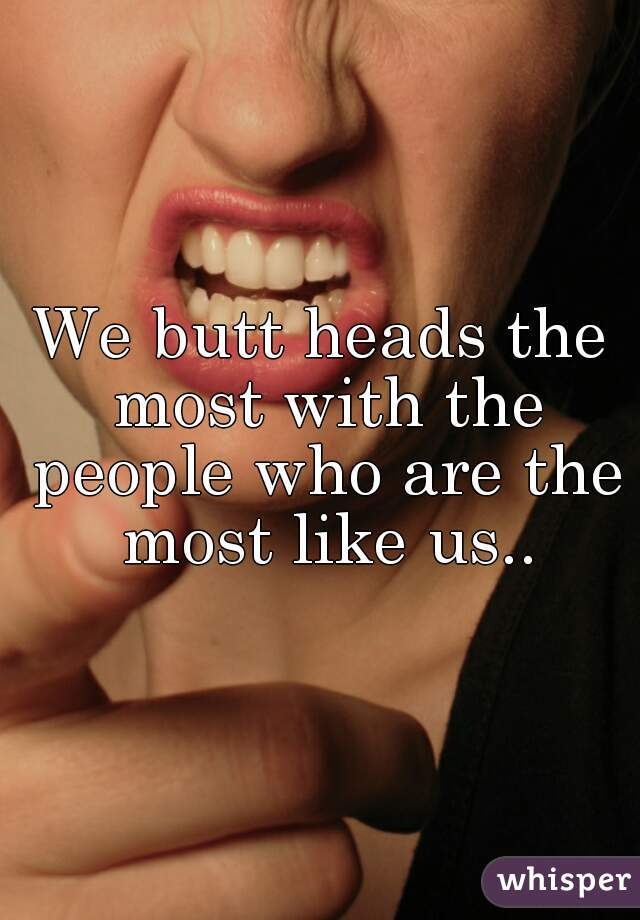We butt heads the most with the people who are the most like us..