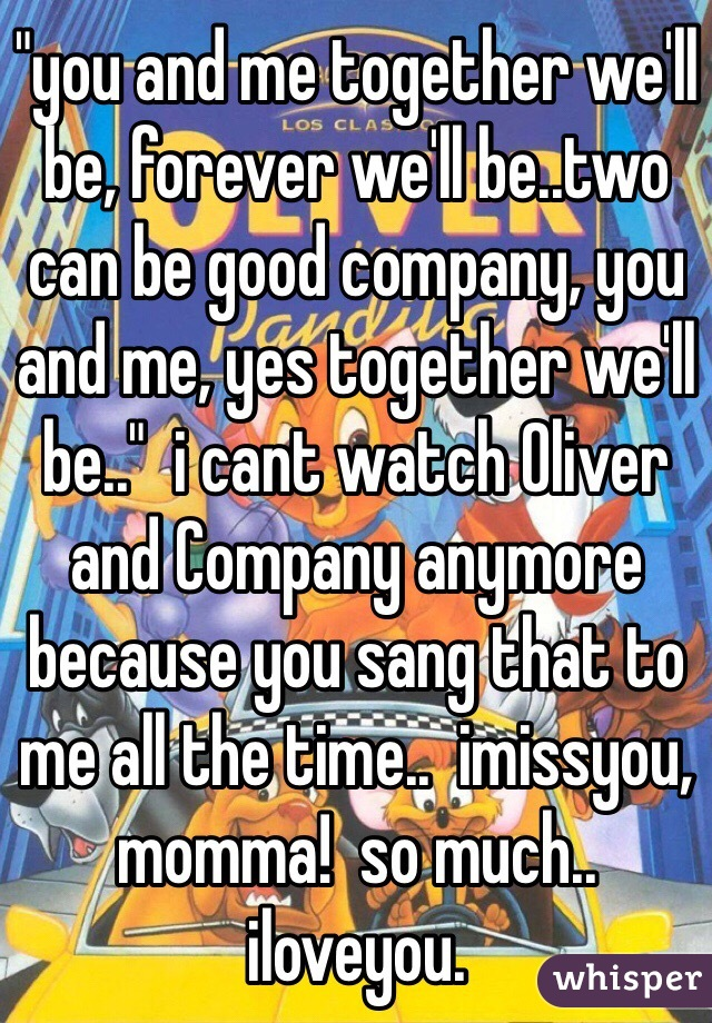 """you and me together we'll be, forever we'll be..two can be good company, you and me, yes together we'll be..""  i cant watch Oliver and Company anymore because you sang that to me all the time..  imissyou, momma!  so much..  iloveyou."