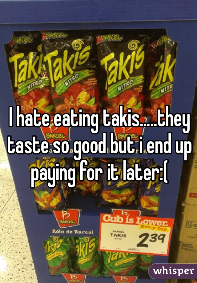 I hate eating takis.....they taste so good but i end up paying for it later:(