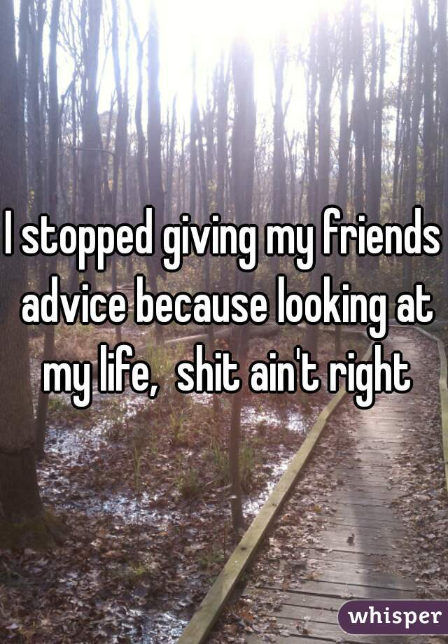 I stopped giving my friends advice because looking at my life,  shit ain't right