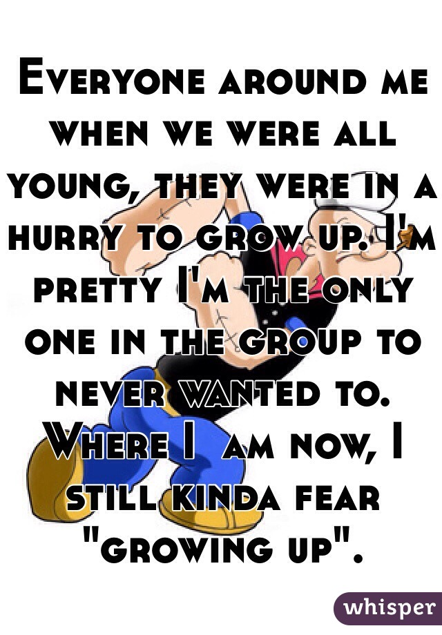 """Everyone around me when we were all young, they were in a hurry to grow up. I'm pretty I'm the only one in the group to never wanted to. Where I  am now, I still kinda fear """"growing up""""."""