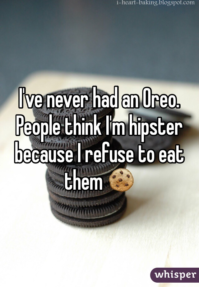 I've never had an Oreo. People think I'm hipster because I refuse to eat them 🍪