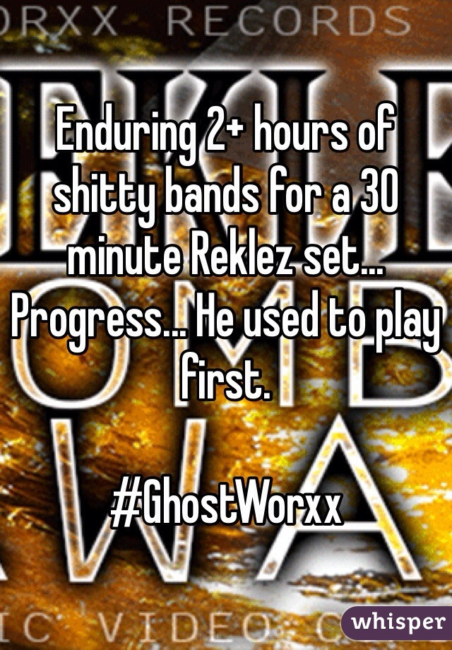Enduring 2+ hours of shitty bands for a 30 minute Reklez set... Progress... He used to play first.   #GhostWorxx