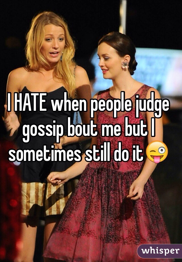 I HATE when people judge gossip bout me but I sometimes still do it😜