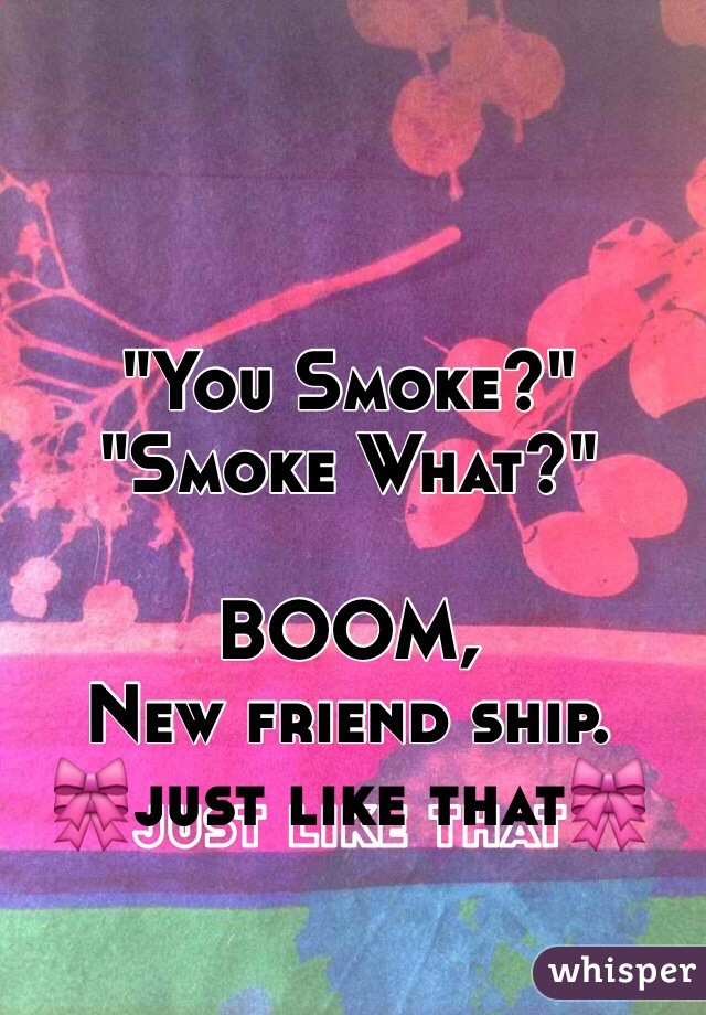 """You Smoke?"" ""Smoke What?""  BOOM, New friend ship. 🎀just like that🎀"