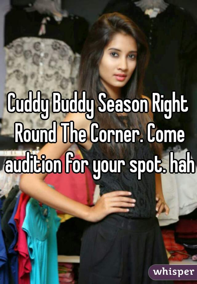 Cuddy Buddy Season Right Round The Corner. Come audition for your spot. haha
