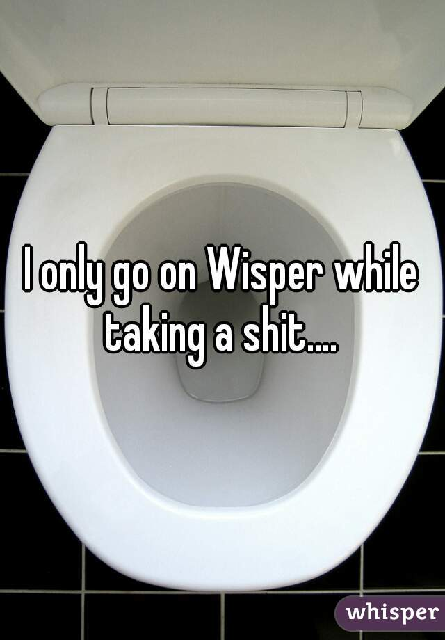 I only go on Wisper while taking a shit....