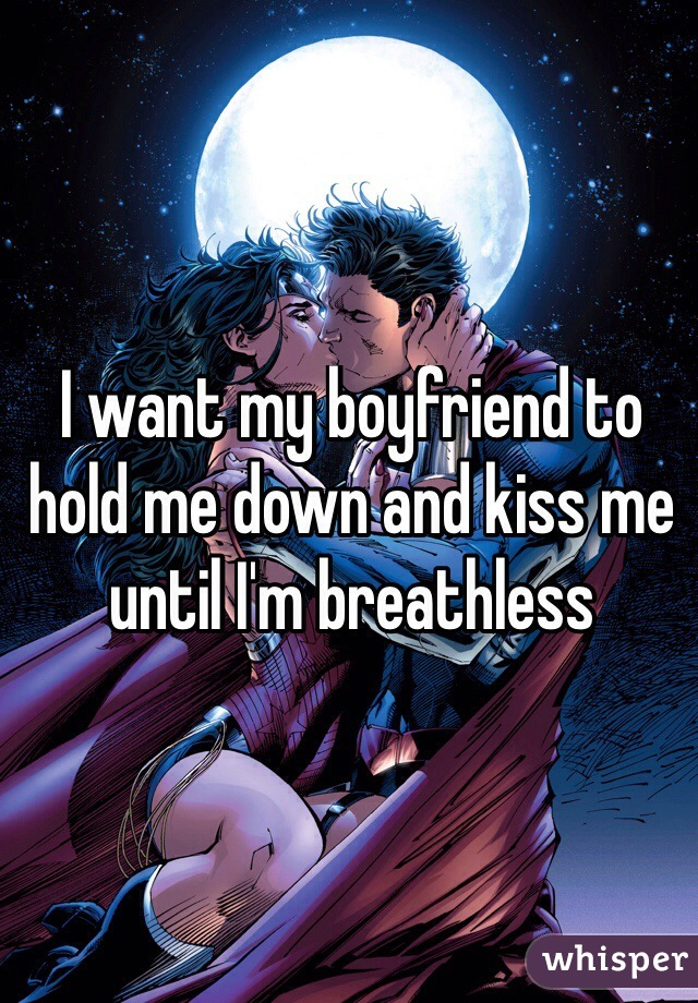 I want my boyfriend to hold me down and kiss me until I'm breathless