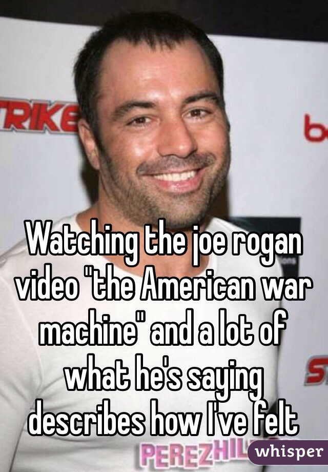 "Watching the joe rogan video ""the American war machine"" and a lot of what he's saying describes how I've felt"