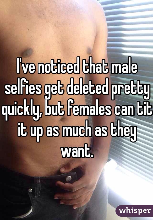 I've noticed that male selfies get deleted pretty quickly, but females can tit it up as much as they want.